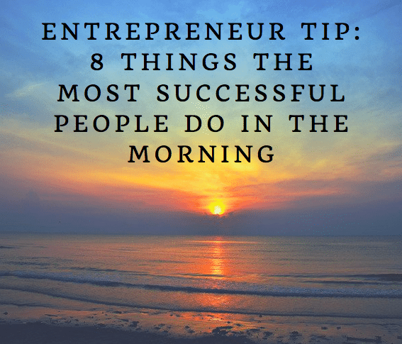 Entrepreneur Tip: 8 Things the Most Successful People Do in the Morning