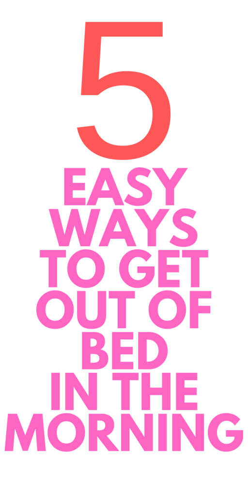 WAYS TO GET OUT OF BED IN THE MORNING
